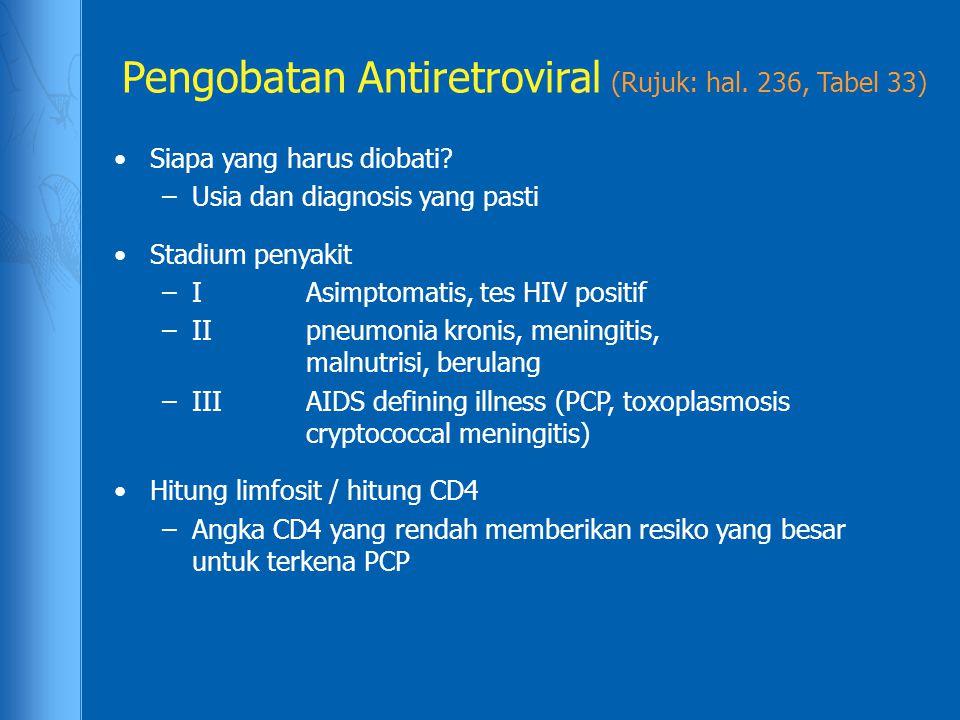 Pengobatan Antiretroviral (Rujuk: hal. 236, Tabel 33) Siapa yang harus diobati? –Usia dan diagnosis yang pasti Stadium penyakit –IAsimptomatis, tes HI