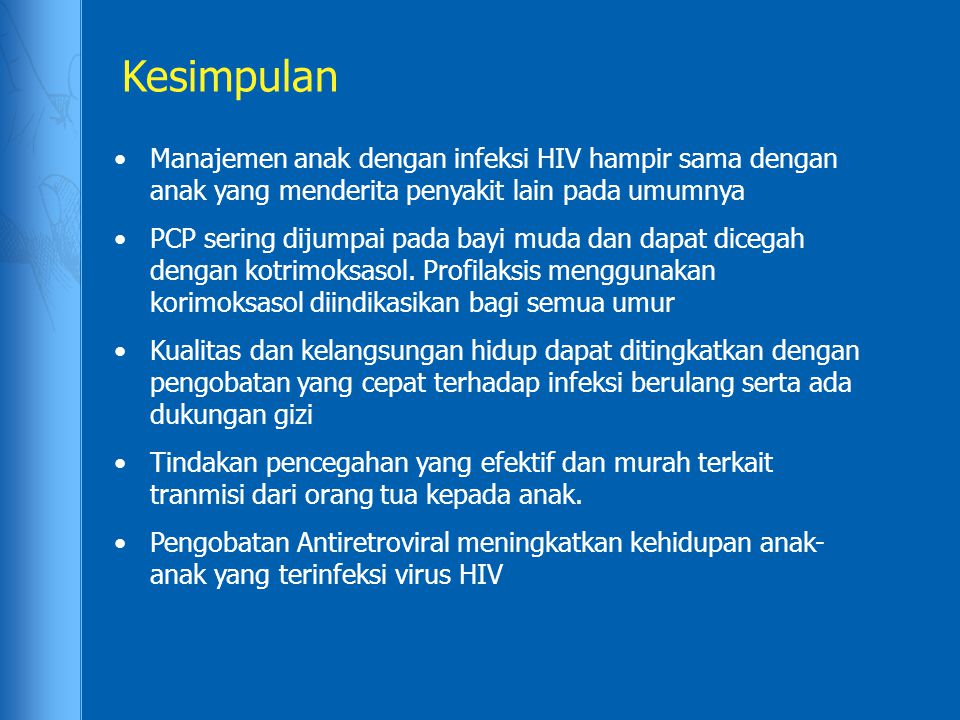 Kesimpulan Manajemen anak dengan infeksi HIV hampir sama dengan anak yang menderita penyakit lain pada umumnya PCP sering dijumpai pada bayi muda dan