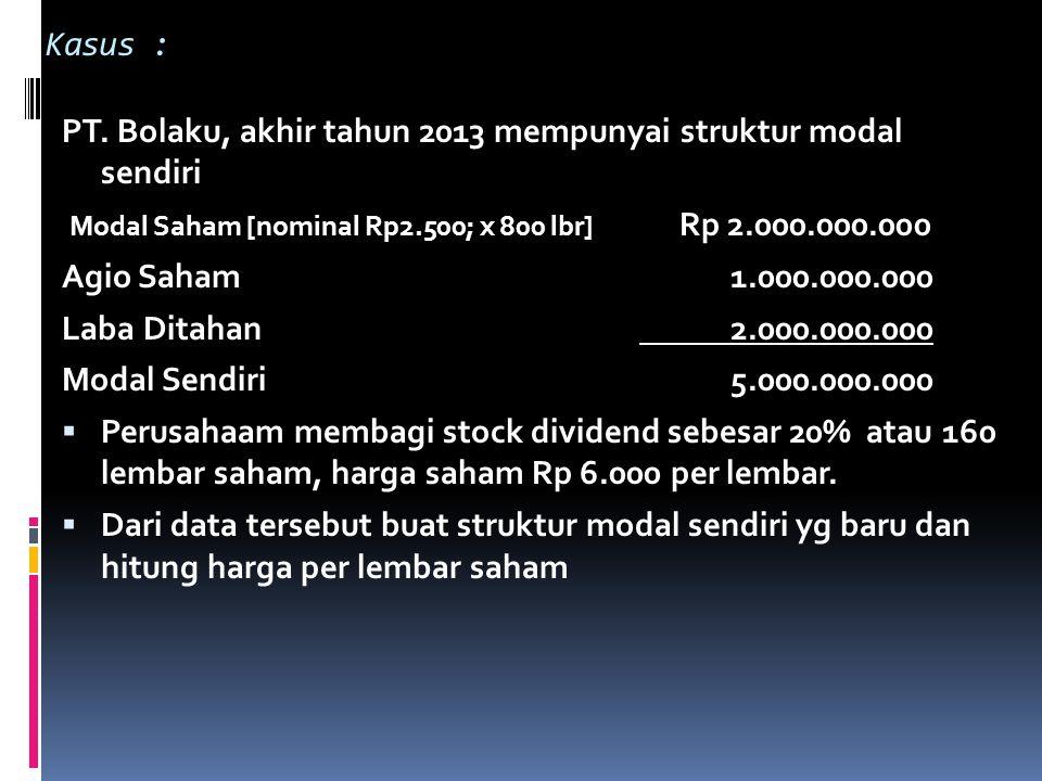 Kasus : PT. Bolaku, akhir tahun 2013 mempunyai struktur modal sendiri Modal Saham [nominal Rp2.500; x 800 lbr] Rp 2.000.000.000 Agio Saham 1.000.000.0