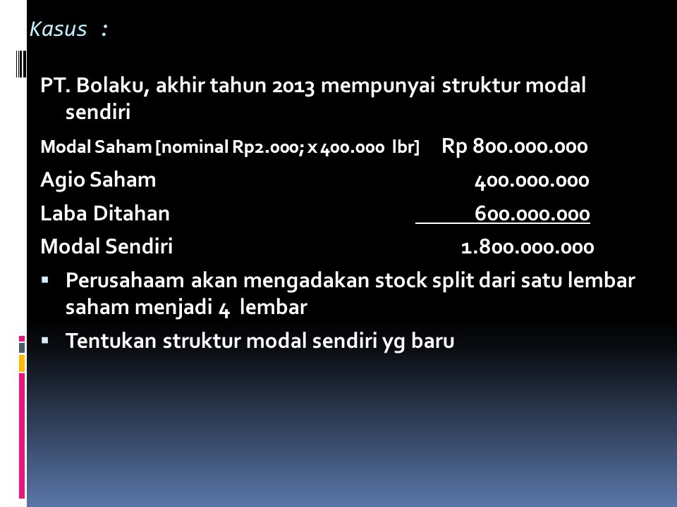 Kasus : PT. Bolaku, akhir tahun 2013 mempunyai struktur modal sendiri Modal Saham [nominal Rp2.000; x 400.000 lbr] Rp 800.000.000 Agio Saham 400.000.0