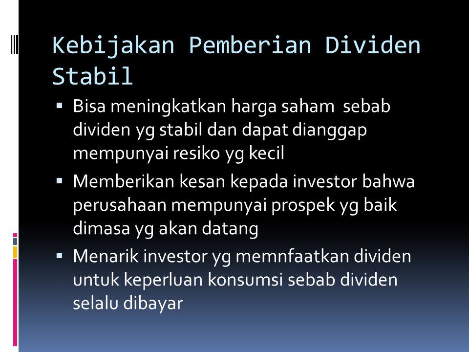 Kebijakan Pemberian Dividen Stabil  Bisa meningkatkan harga saham sebab dividen yg stabil dan dapat dianggap mempunyai resiko yg kecil  Memberikan k