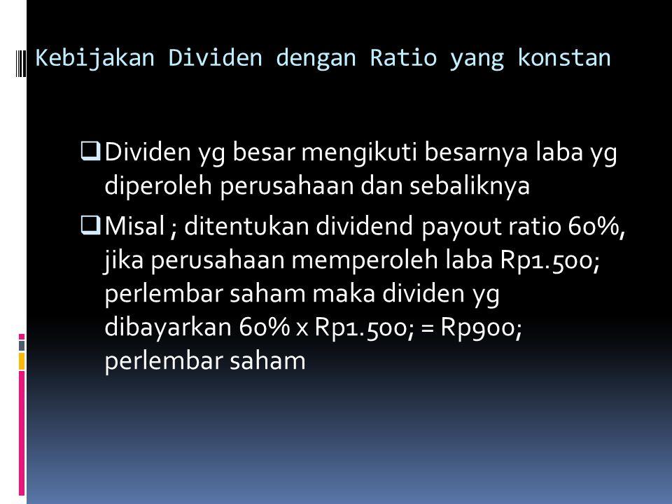 Kebijakan Dividen dengan Ratio yang konstan  Dividen yg besar mengikuti besarnya laba yg diperoleh perusahaan dan sebaliknya  Misal ; ditentukan div