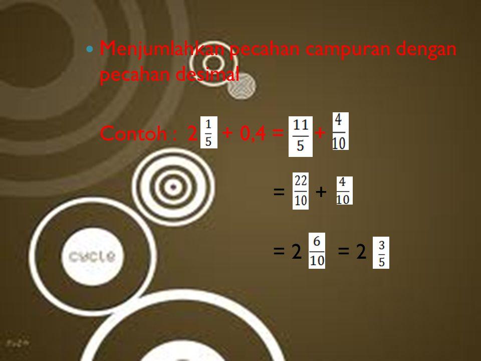 Menjumlahkan pecahan dua desimal contoh : 1,45 + 2,03 = 3,48 Menjumlahkan tiga pecahan desimal berturut-turut. Contoh : 0,15 + 0,21 + 2,3 = 2, 66 Menj