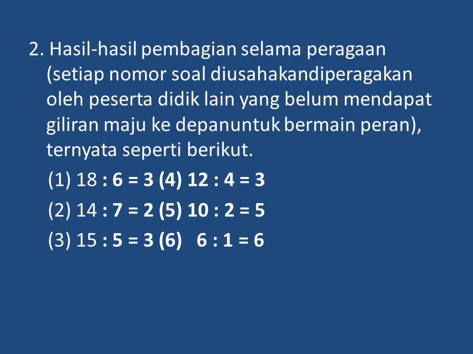 2. Hasil-hasil pembagian selama peragaan (setiap nomor soal diusahakandiperagakan oleh peserta didik lain yang belum mendapat giliran maju ke depanunt