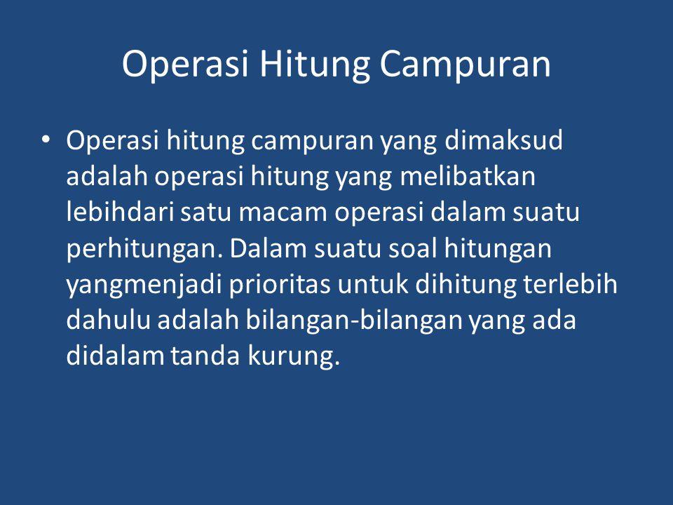 Operasi Hitung Campuran Operasi hitung campuran yang dimaksud adalah operasi hitung yang melibatkan lebihdari satu macam operasi dalam suatu perhitungan.