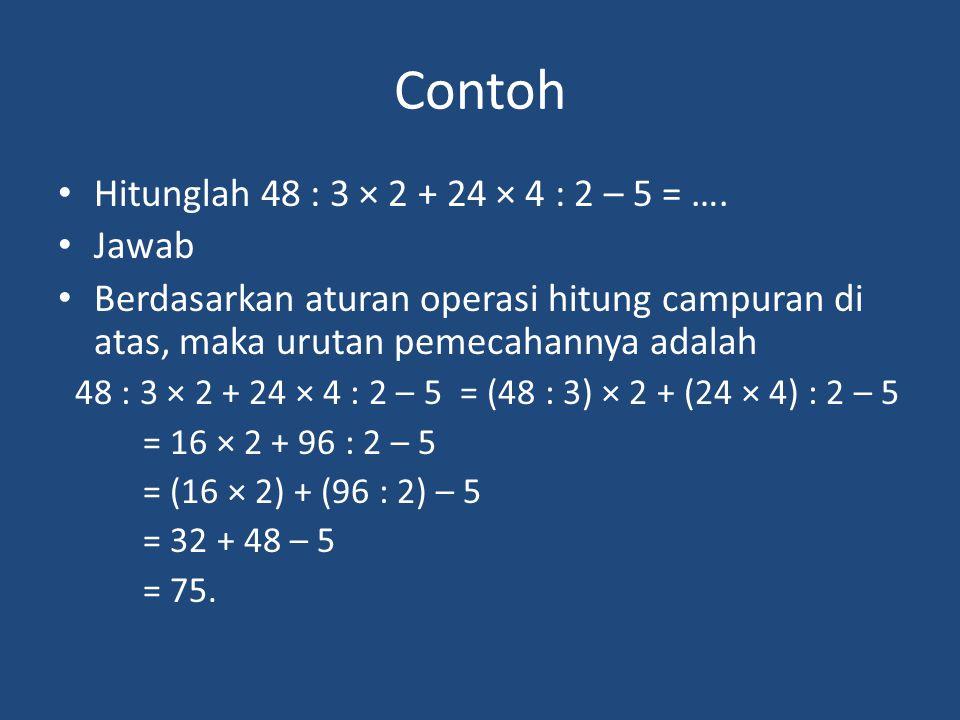 Contoh Hitunglah 48 : 3 × 2 + 24 × 4 : 2 – 5 = …. Jawab Berdasarkan aturan operasi hitung campuran di atas, maka urutan pemecahannya adalah 48 : 3 × 2