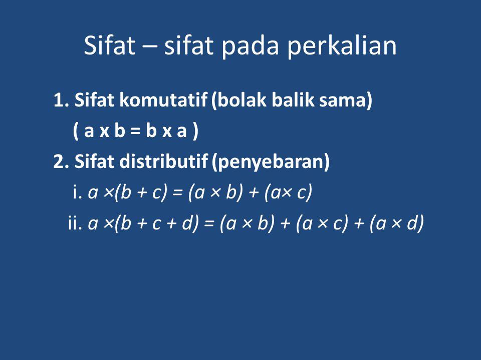 Sifat – sifat pada perkalian 1. Sifat komutatif (bolak balik sama) ( a x b = b x a ) 2. Sifat distributif (penyebaran) i. a ×(b + c) = (a × b) + (a× c