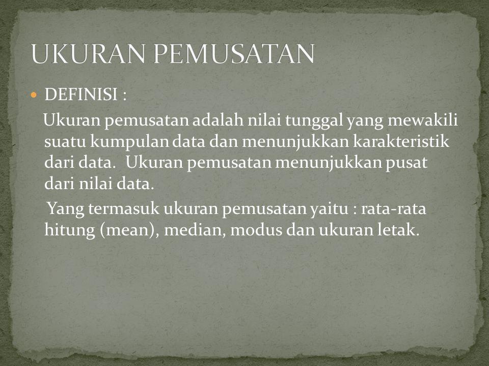 DEFINISI : Ukuran pemusatan adalah nilai tunggal yang mewakili suatu kumpulan data dan menunjukkan karakteristik dari data.