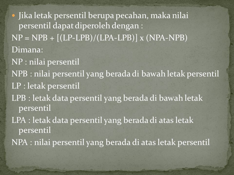 Jika letak persentil berupa pecahan, maka nilai persentil dapat diperoleh dengan : NP = NPB + [(LP-LPB)/(LPA-LPB)] x (NPA-NPB) Dimana: NP : nilai persentil NPB : nilai persentil yang berada di bawah letak persentil LP : letak persentil LPB : letak data persentil yang berada di bawah letak persentil LPA : letak data persentil yang berada di atas letak persentil NPA : nilai persentil yang berada di atas letak persentil