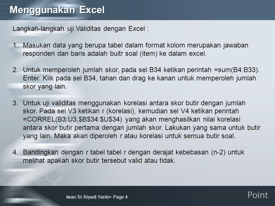 Menggunakan Excel Iwan Tri Riyadi Yanto  Page 4 Langkah-langkah uji Validitas dengan Excel : 1.Masukan data yang berupa tabel dalam format kolom meru