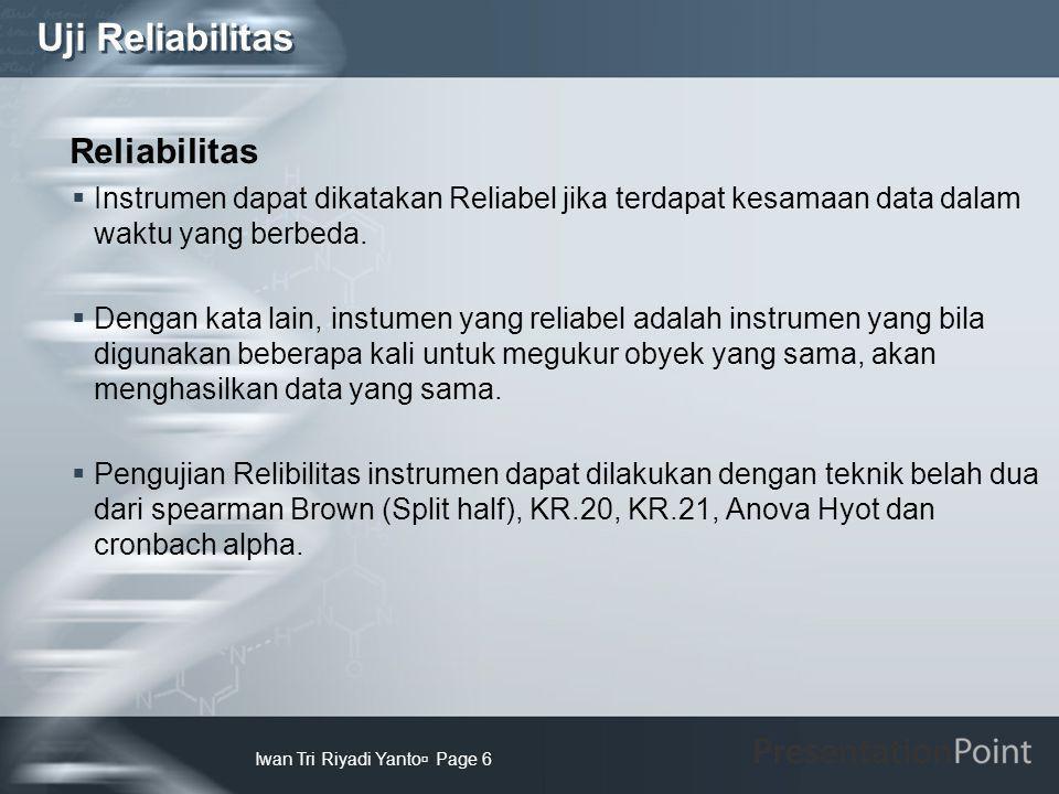 Uji Reliabilitas Iwan Tri Riyadi Yanto  Page 6 Reliabilitas  Instrumen dapat dikatakan Reliabel jika terdapat kesamaan data dalam waktu yang berbeda