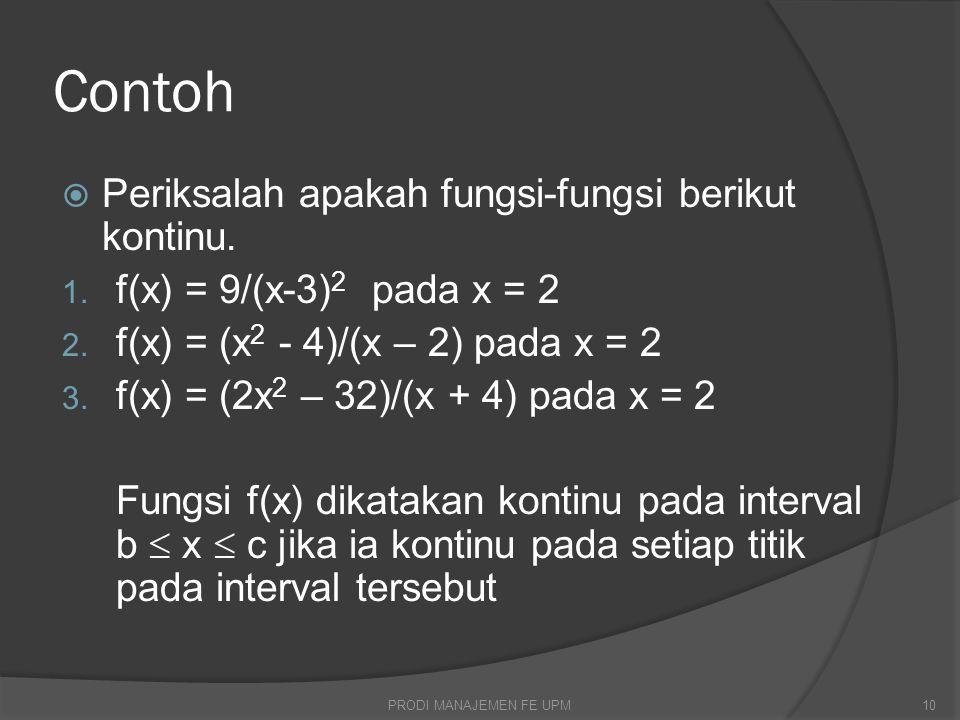 Contoh  Periksalah apakah fungsi-fungsi berikut kontinu. 1. f(x) = 9/(x-3) 2 pada x = 2 2. f(x) = (x 2 - 4)/(x – 2) pada x = 2 3. f(x) = (2x 2 – 32)/