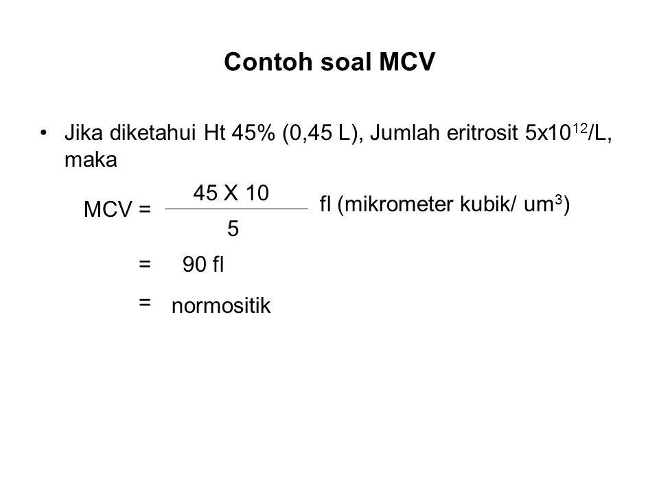 Contoh soal MCV Jika diketahui Ht 45% (0,45 L), Jumlah eritrosit 5x10 12 /L, maka fl (mikrometer kubik/ um 3 ) 5 45 X 10 MCV = =90 fl normositik =