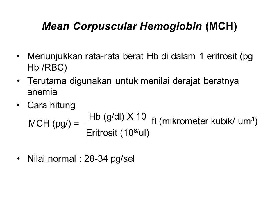 Mean Corpuscular Hemoglobin (MCH) Menunjukkan rata-rata berat Hb di dalam 1 eritrosit (pg Hb /RBC) Terutama digunakan untuk menilai derajat beratnya anemia Cara hitung Nilai normal : 28-34 pg/sel fl (mikrometer kubik/ um 3 ) Eritrosit (10 6/ ul) Hb (g/dl) X 10 MCH (pg/) =
