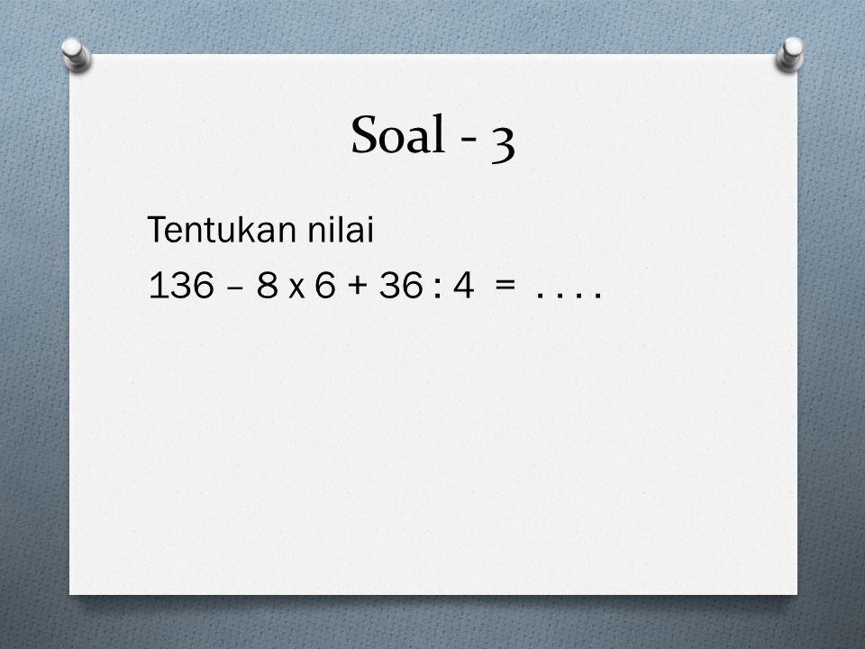 Soal - 3 Tentukan nilai 136 – 8 x 6 + 36 : 4 =....