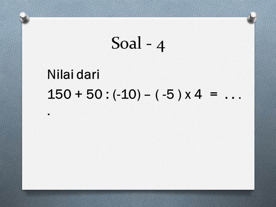 Soal - 4 Nilai dari 150 + 50 : (-10) – ( -5 ) x 4 =....