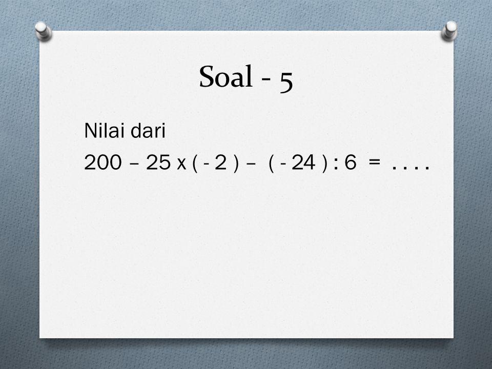 Soal - 5 Nilai dari 200 – 25 x ( - 2 ) – ( - 24 ) : 6 =....