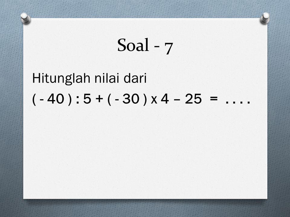 Soal - 7 Hitunglah nilai dari ( - 40 ) : 5 + ( - 30 ) x 4 – 25 =....