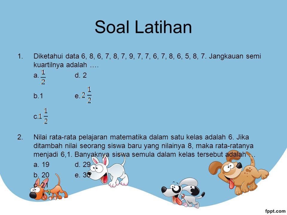 1.Diketahui data 6, 8, 6, 7, 8, 7, 9, 7, 7, 6, 7, 8, 6, 5, 8, 7.
