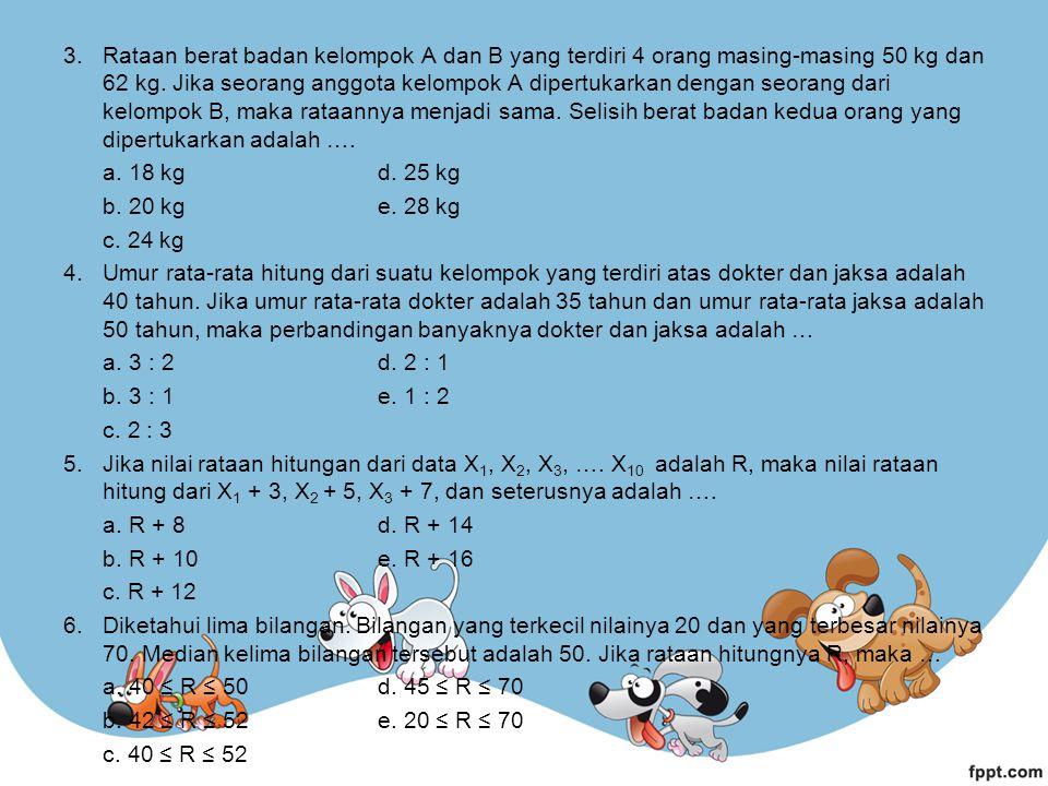 3.Rataan berat badan kelompok A dan B yang terdiri 4 orang masing-masing 50 kg dan 62 kg.