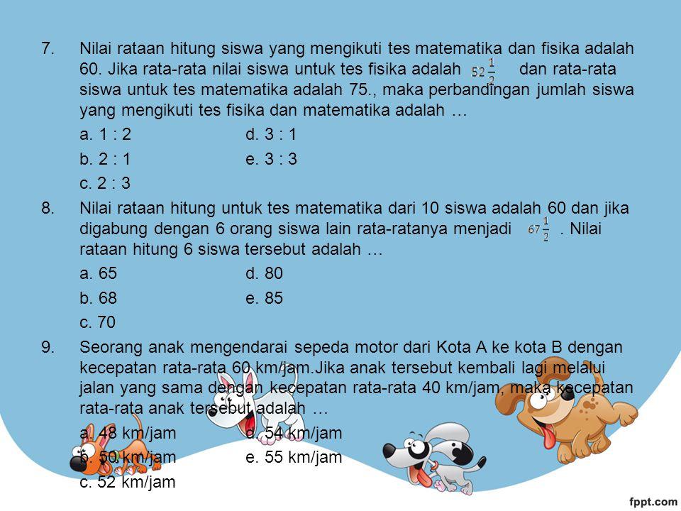 7.Nilai rataan hitung siswa yang mengikuti tes matematika dan fisika adalah 60.