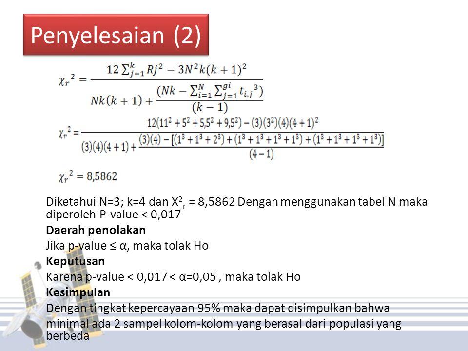 Penyelesaian (2) Diketahui N=3; k=4 dan X 2 r = 8,5862 Dengan menggunakan tabel N maka diperoleh P-value < 0,017 Daerah penolakan Jika p-value ≤ α, maka tolak Ho Keputusan Karena p-value < 0,017 < α=0,05, maka tolak Ho Kesimpulan Dengan tingkat kepercayaan 95% maka dapat disimpulkan bahwa minimal ada 2 sampel kolom-kolom yang berasal dari populasi yang berbeda
