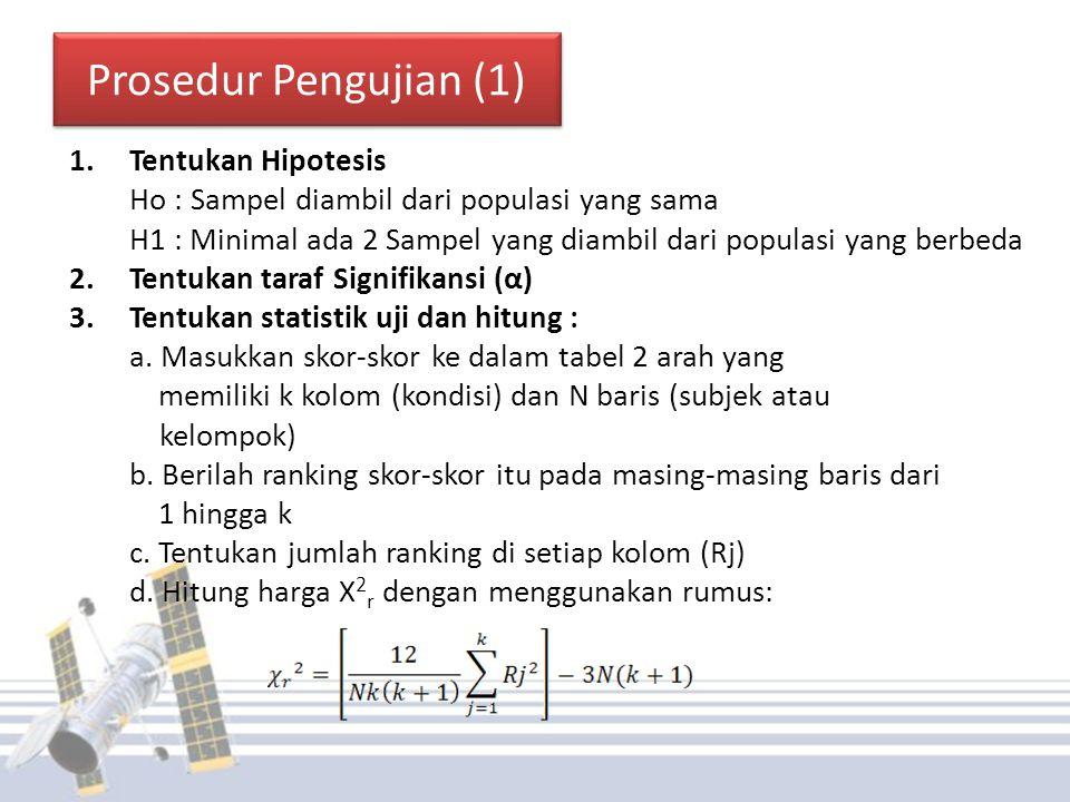 Prosedur Pengujian (1) 1.Tentukan Hipotesis Ho : Sampel diambil dari populasi yang sama H1 : Minimal ada 2 Sampel yang diambil dari populasi yang berbeda 2.Tentukan taraf Signifikansi (α) 3.Tentukan statistik uji dan hitung : a.
