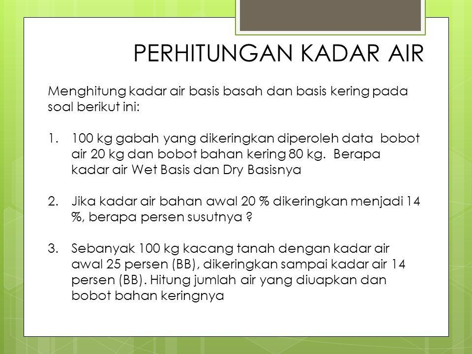 PERHITUNGAN KADAR AIR Menghitung kadar air basis basah dan basis kering pada soal berikut ini: 1.100 kg gabah yang dikeringkan diperoleh data bobot ai