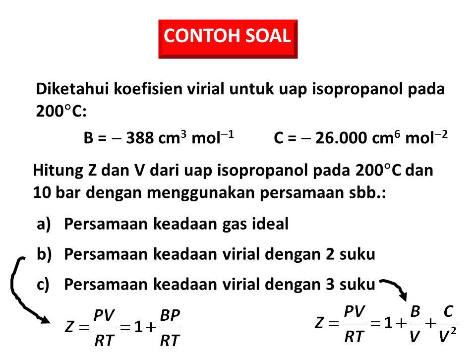 CONTOH SOAL Hitung Z dan V dari uap isopropanol pada 200  C dan 10 bar dengan menggunakan persamaan sbb.: a)Persamaan keadaan gas ideal b)Persamaan keadaan virial dengan 2 suku c)Persamaan keadaan virial dengan 3 suku Diketahui koefisien virial untuk uap isopropanol pada 200  C: B =  388 cm 3 mol  1 C =  26.000 cm 6 mol  2