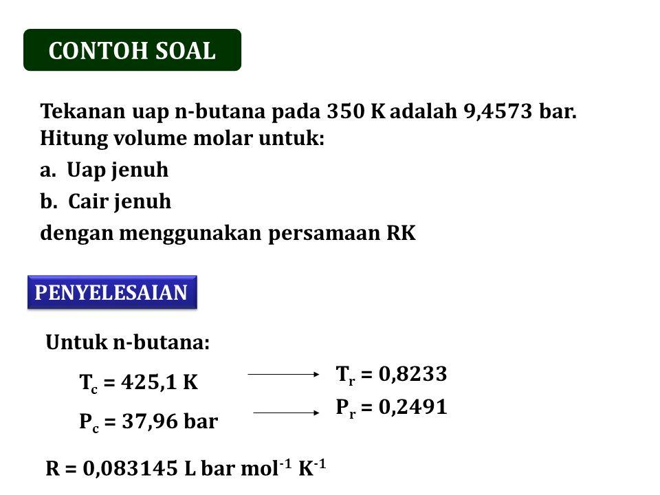 CONTOH SOAL Tekanan uap n-butana pada 350 K adalah 9,4573 bar.
