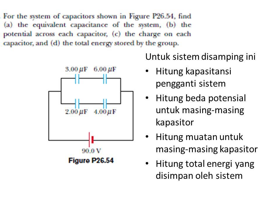 Untuk sistem disamping ini Hitung kapasitansi pengganti sistem Hitung beda potensial untuk masing-masing kapasitor Hitung muatan untuk masing-masing k