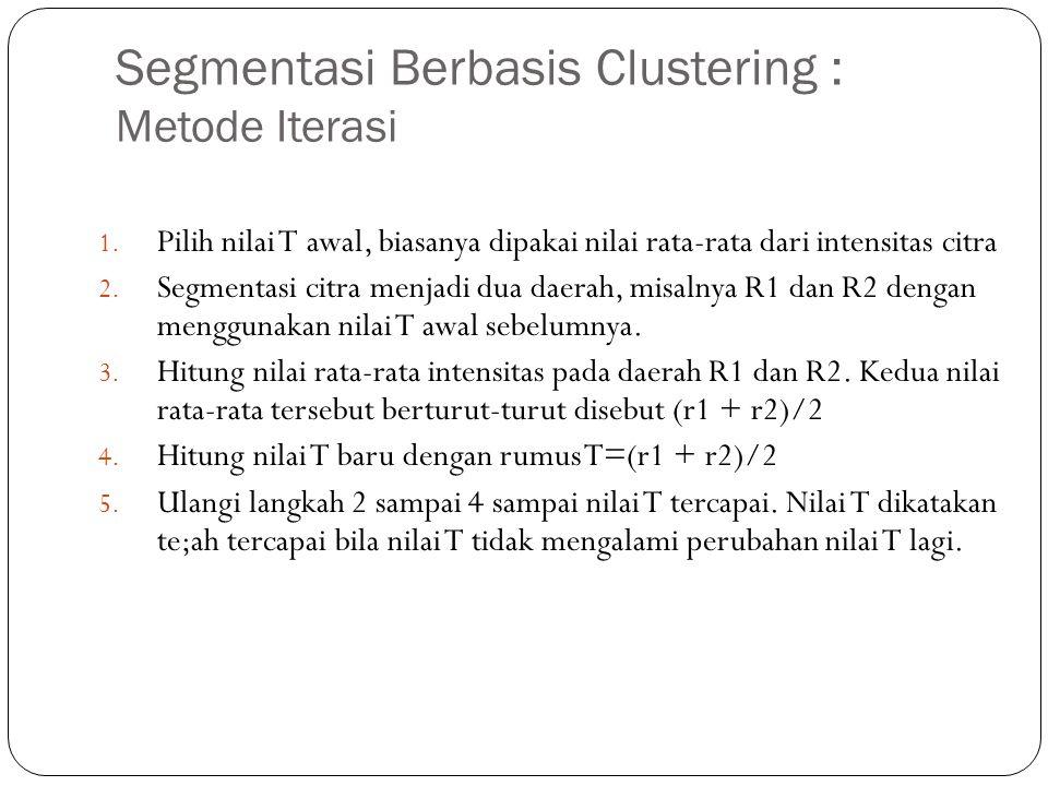 Segmentasi Berbasis Clustering : Metode Iterasi 1. Pilih nilai T awal, biasanya dipakai nilai rata-rata dari intensitas citra 2. Segmentasi citra menj
