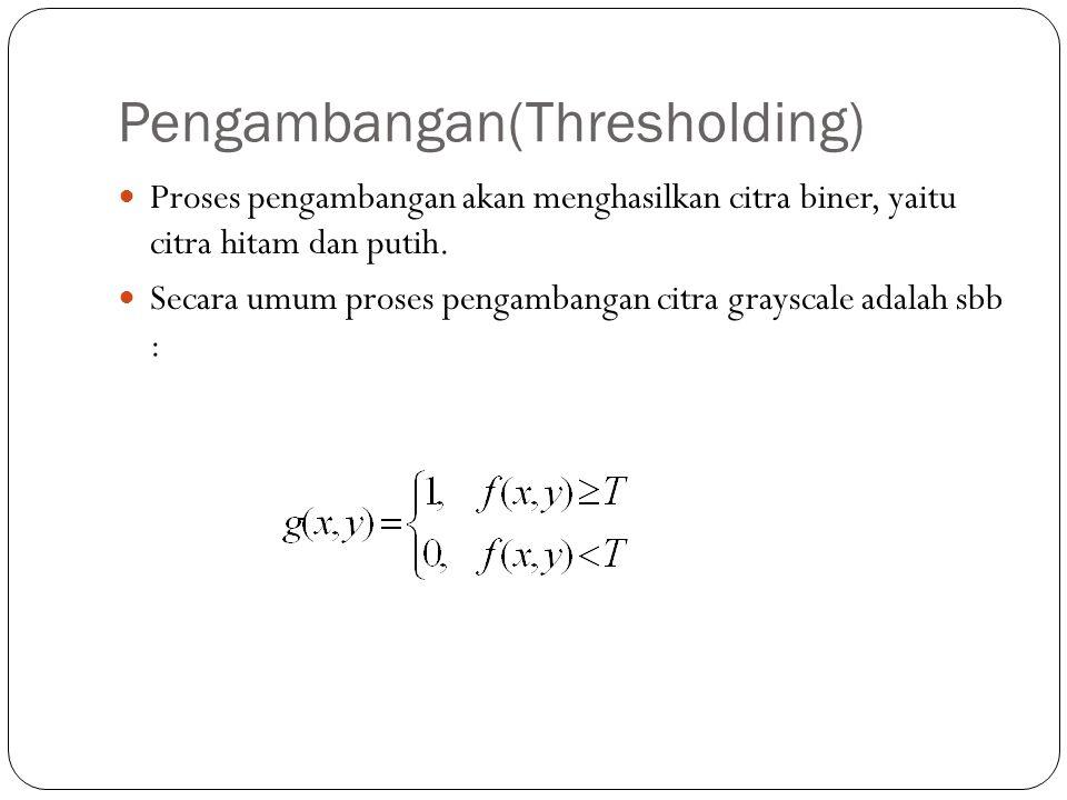 Pengambangan(Thresholding) Proses pengambangan akan menghasilkan citra biner, yaitu citra hitam dan putih. Secara umum proses pengambangan citra grays