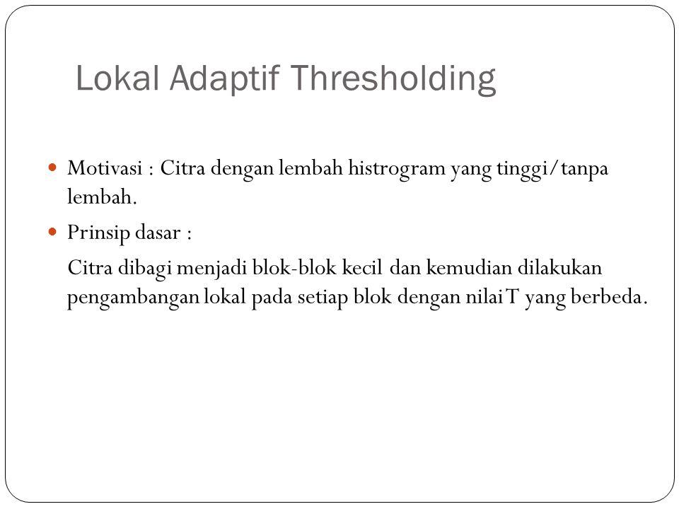 Lokal Adaptif Thresholding Motivasi : Citra dengan lembah histrogram yang tinggi/tanpa lembah. Prinsip dasar : Citra dibagi menjadi blok-blok kecil da
