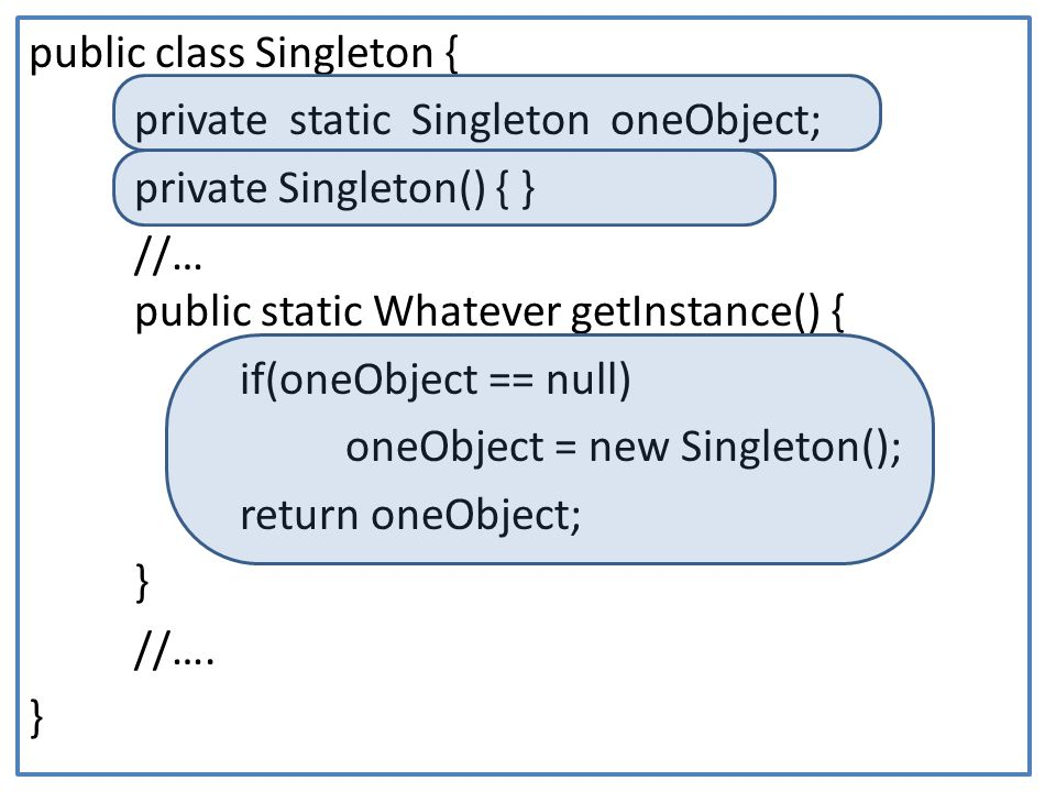public class Singleton { private static Singleton oneObject; private Singleton() { } //… public static Whatever getInstance() { if(oneObject == null) oneObject = new Singleton(); return oneObject; } //….