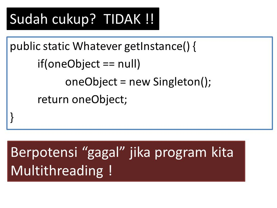 "Sudah cukup? TIDAK !! public static Whatever getInstance() { if(oneObject == null) oneObject = new Singleton(); return oneObject; } Berpotensi ""gagal"""