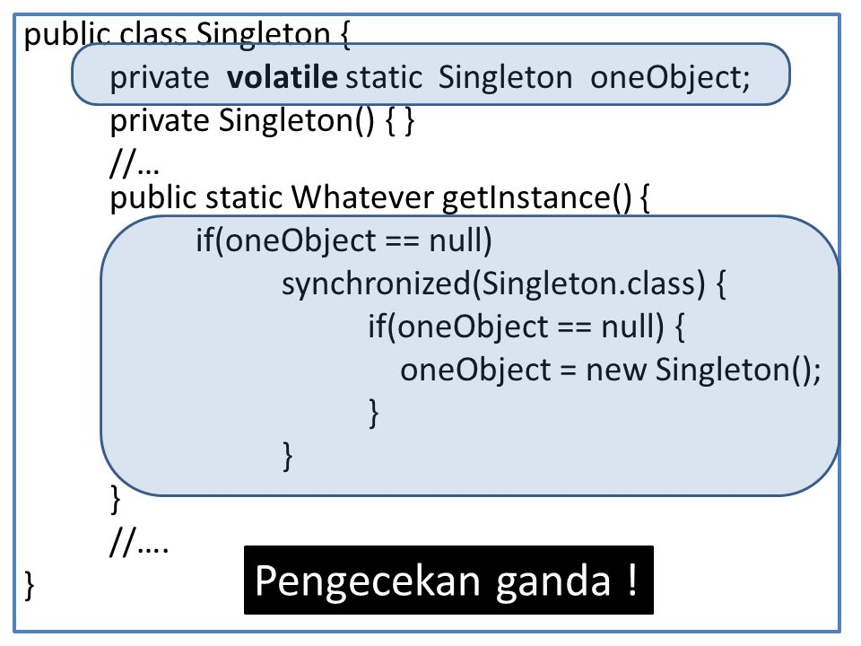 public class Singleton { private volatile static Singleton oneObject; private Singleton() { } //… public static Whatever getInstance() { if(oneObject == null) synchronized(Singleton.class) { if(oneObject == null) { oneObject = new Singleton(); } //….