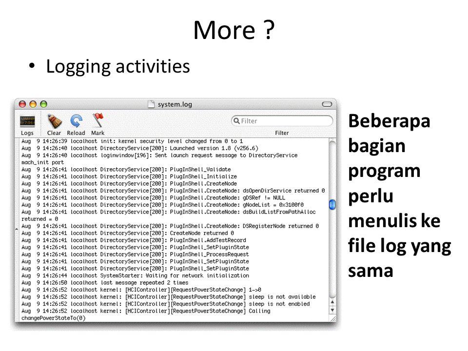 More Logging activities Beberapa bagian program perlu menulis ke file log yang sama