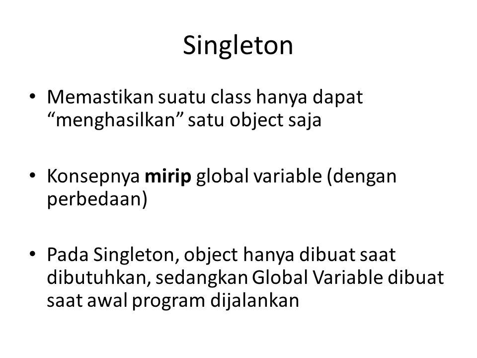 Singleton Memastikan suatu class hanya dapat menghasilkan satu object saja Konsepnya mirip global variable (dengan perbedaan) Pada Singleton, object hanya dibuat saat dibutuhkan, sedangkan Global Variable dibuat saat awal program dijalankan