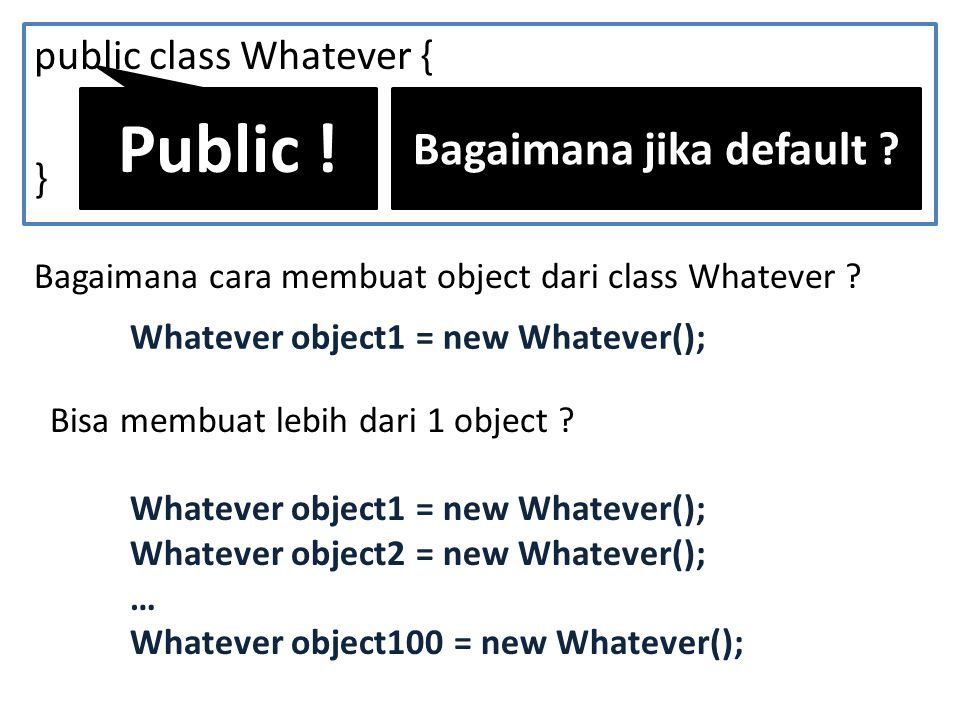 public class Whatever { … } Bagaimana cara membuat object dari class Whatever .