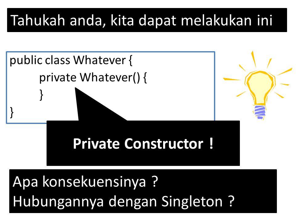 Tahukah anda, kita dapat melakukan ini public class Whatever { private Whatever() { } } Private Constructor .