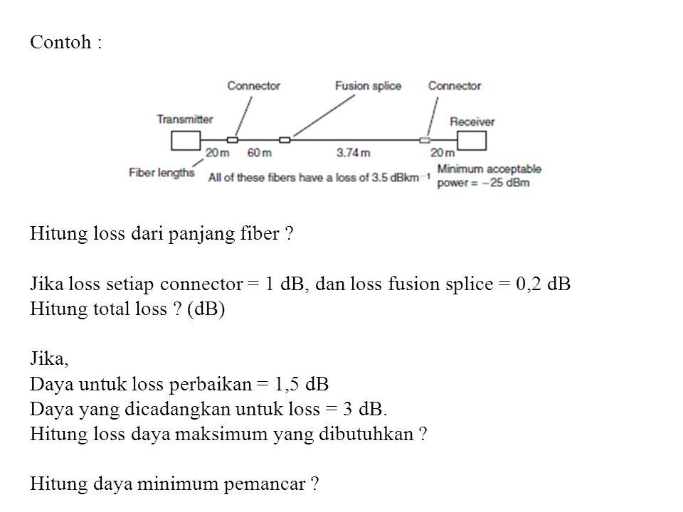 Contoh : Hitung loss dari panjang fiber ? Jika loss setiap connector = 1 dB, dan loss fusion splice = 0,2 dB Hitung total loss ? (dB) Jika, Daya untuk