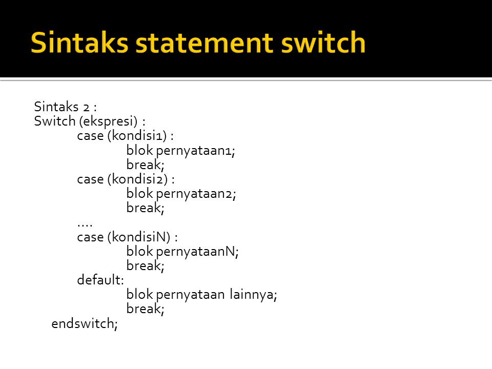 Sintaks 2 : Switch (ekspresi) : case (kondisi1) : blok pernyataan1; break; case (kondisi2) : blok pernyataan2; break;....