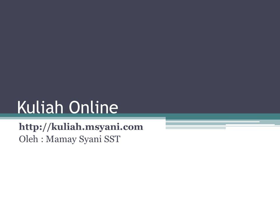 Kuliah Online http://kuliah.msyani.com Oleh : Mamay Syani SST