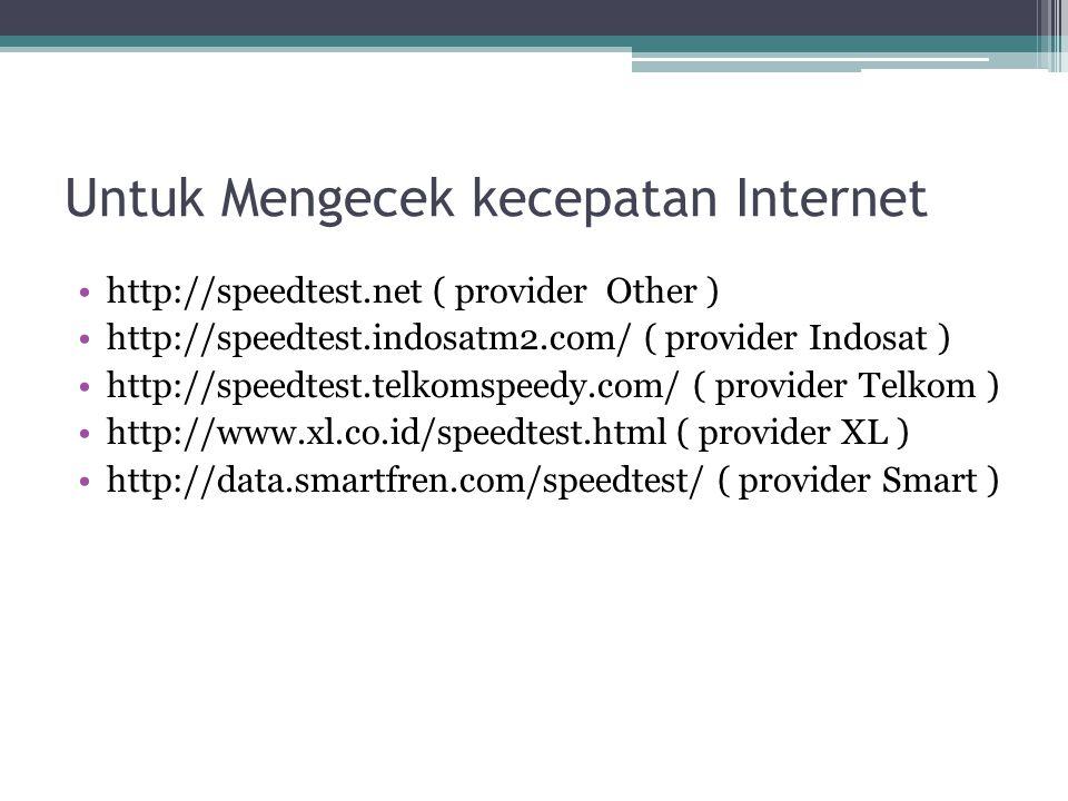 Untuk Mengecek kecepatan Internet http://speedtest.net ( provider Other ) http://speedtest.indosatm2.com/ ( provider Indosat ) http://speedtest.telkom