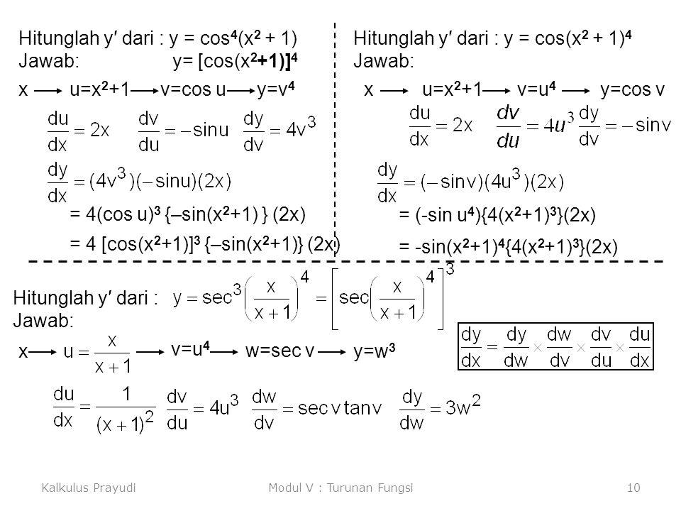 Kalkulus PrayudiModul V : Turunan Fungsi10 Hitunglah y′ dari : y = cos 4 (x 2 + 1) Jawab: y= [cos(x 2 +1)] 4 xu=x 2 +1v=cos uy=v 4 = 4(cos u) 3 {–sin(