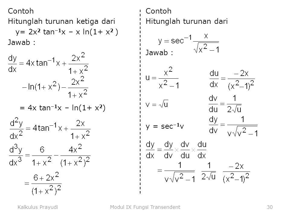 Kalkulus PrayudiModul IX Fungsi Transendent30 Contoh Hitunglah turunan ketiga dari y= 2x 2 tan –1 x – x ln(1+ x 2 ) Jawab : = 4x tan –1 x – ln(1+ x 2