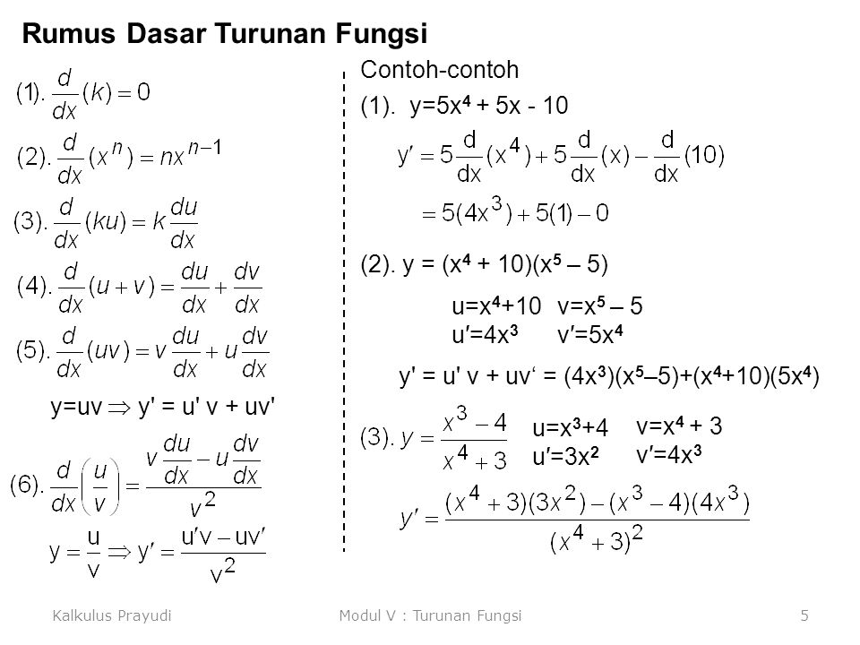 Kalkulus PrayudiModul V : Turunan Fungsi6 Aturan Rantai Misalkan diberikan, y = (x 4 + 3) 6 xu=x 4 +3y=u 6 u=g(x)y=f(u) Rumus Umum y=f(u), u = g(x)  y=f(g(x)) Kasus kedua, y = {4+3(x 4 +1) 5 } 7 x u=x 4 +1v=4+3u 5 y=v 7 u=g(x)v=h(u) y=f(v) Rumus Umum y=f(v), v = h(v), u = g(x)  y=f{h[g(x)]}