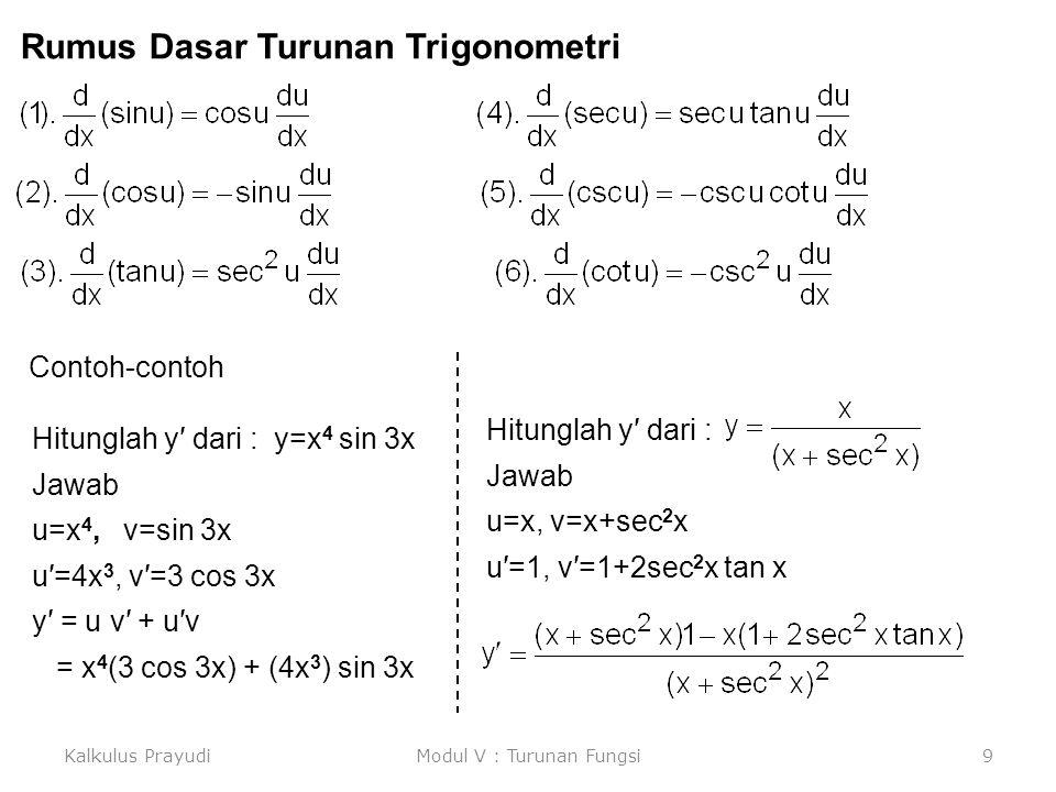 Kalkulus PrayudiModul V : Turunan Fungsi10 Hitunglah y′ dari : y = cos 4 (x 2 + 1) Jawab: y= [cos(x 2 +1)] 4 xu=x 2 +1v=cos uy=v 4 = 4(cos u) 3 {–sin(x 2 +1) } (2x) = 4 [cos(x 2 +1)] 3 {–sin(x 2 +1)} (2x) Hitunglah y′ dari : y = cos(x 2 + 1) 4 Jawab: xu=x 2 +1v=u 4 y=cos v = (-sin u 4 ){4(x 2 +1) 3 }(2x) = -sin(x 2 +1) 4 {4(x 2 +1) 3 }(2x) Hitunglah y′ dari : Jawab: x v=u 4 w=sec v y=w 3