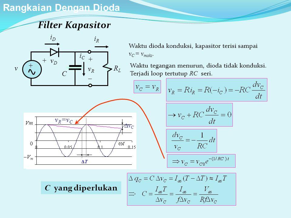 Filter Kapasitor Waktu dioda konduksi, kapasitor terisi sampai v C = v maks. C yang diperlukan Vm 0  V m tt vCvC TT v R =v C iDiD iRiR v + v D